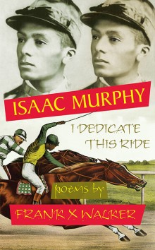 Isaac Murphy: I Dedicate This Ride Poems by Frank X Walker